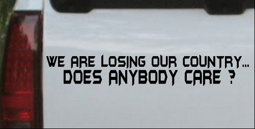 We Are Losing Our Country Does Anyone Care