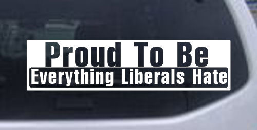 Proud To Be Everything That Liberals Hate