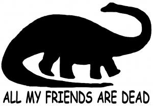 Dinosaur All My Friends Are Dead