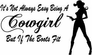 Its Not Easy Being A Cowgirl But If The Boots Fit