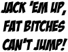 Jack Em Fat Bitches Cant Jump