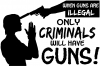If Guns Are Illegal Only Criminals Will Have Guns