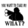 You Want To Take My What? Country car-window-decals-stickers